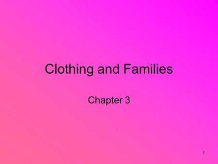 1 Clothing and Families Chapter 3. 2 Family Clothing Needs How has your family clothing changed over the years??