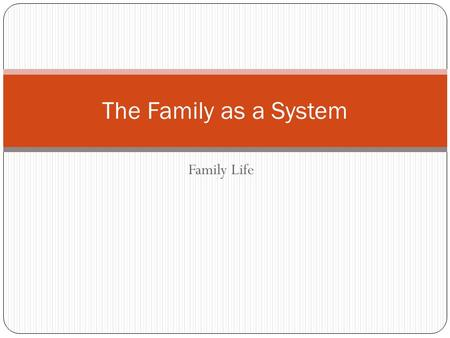 Family Life The Family as a System. Families are Complex The more people, the more complex Example: in a family of four there are 12 relationships Family.