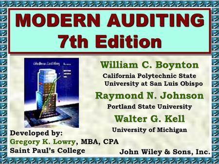 MODERN AUDITING 7th Edition Developed by: Gregory K. Lowry, MBA, CPA Saint Paul's College John Wiley & Sons, Inc. William C. Boynton California Polytechnic.