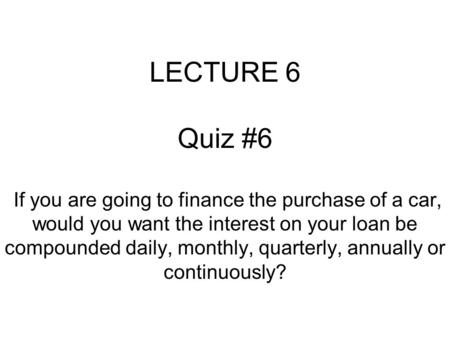 LECTURE 6 Quiz #6 If you are going to finance the purchase of a car, would you want the interest on your loan be compounded daily, monthly, quarterly,