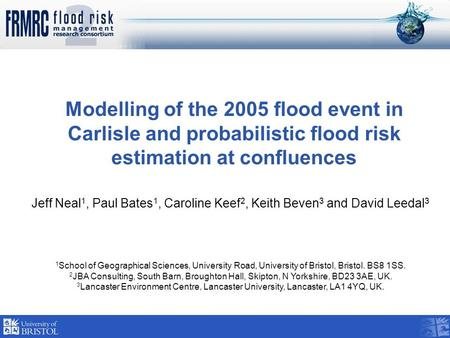 Modelling of the 2005 flood event in Carlisle and probabilistic flood risk estimation at confluences Jeff Neal 1, Paul Bates 1, Caroline Keef 2, Keith.