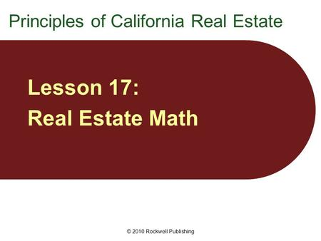 © 2010 Rockwell Publishing Lesson 17: Real Estate Math Principles of California Real Estate.