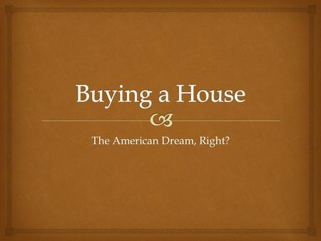 The American Dream, Right?.   Find a house you like using zillow.comzillow.com  What community?  How many bedrooms?  How many bathrooms?  Dining.