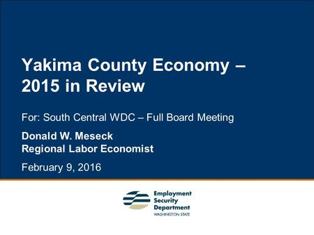 1 For: South Central WDC – Full Board Meeting Donald W. Meseck Regional Labor Economist February 9, 2016 Yakima County Economy – 2015 in Review.