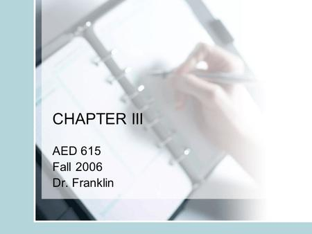 "CHAPTER III AED 615 Fall 2006 Dr. Franklin. Chapter Overview Chapter III is your thesis or project ""recipe"". You describe the steps you took to conduct."