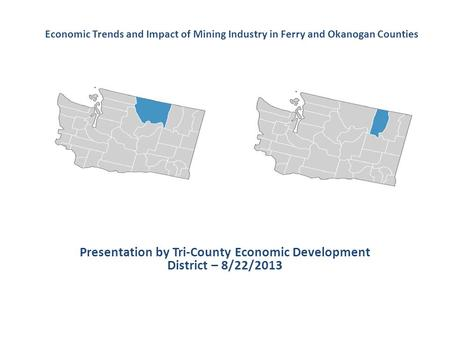 Presentation by Tri-County Economic Development District – 8/22/2013 Economic Trends and Impact of Mining Industry in Ferry and Okanogan Counties.
