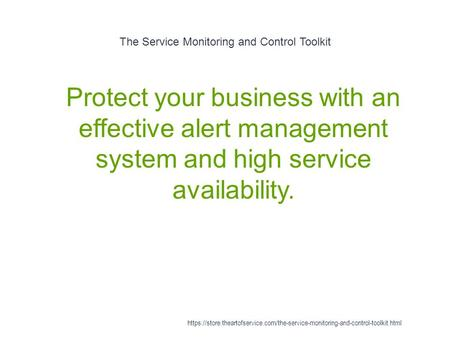 The Service Monitoring and Control Toolkit 1 Protect your business with an effective alert management system and high service availability. https://store.theartofservice.com/the-service-monitoring-and-control-toolkit.html.