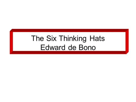 "The Six Thinking Hats Edward de Bono. Six Coloured Hats ""Put on your thinking cap"" ""I am wearing my parent hat"" Six hats to put on or take off: –White-Yellow."