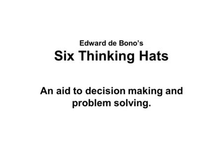 Edward de Bono's Six Thinking Hats An aid to decision making and problem solving.