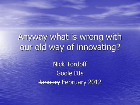 Anyway what is wrong with our old way of innovating? Nick Tordoff Goole DIs January February 2012.