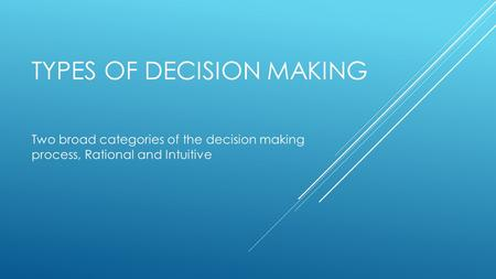 TYPES OF DECISION MAKING Two broad categories of the decision making process, Rational and Intuitive.