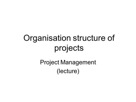 Organisation structure of projects Project Management (lecture)