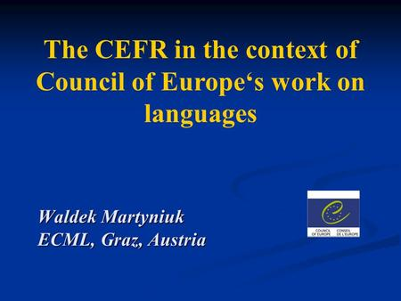 The CEFR in the context of Council of Europe's work on languages Waldek Martyniuk ECML, Graz, Austria.
