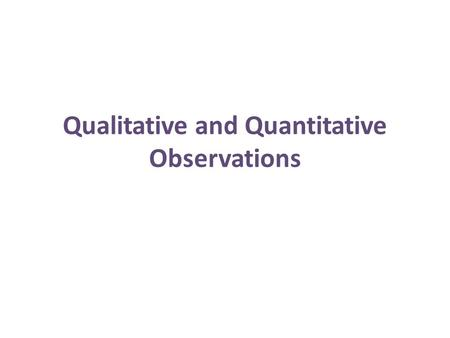 Qualitative and Quantitative Observations. Observations An observation is made when you use your senses to take in information about your surroundings.
