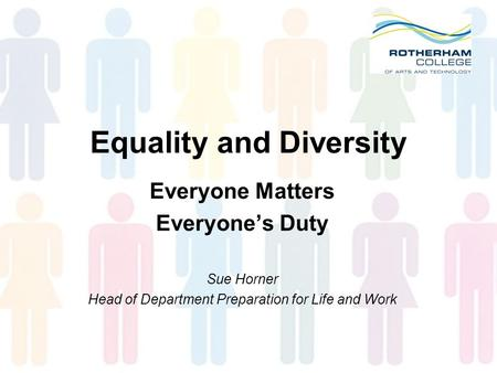 Equality and Diversity Everyone Matters Everyone's Duty Sue Horner Head of Department Preparation for Life and Work.