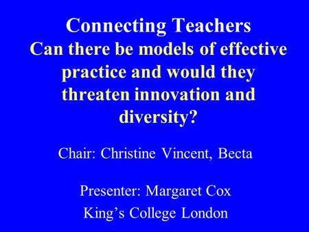 Connecting Teachers Can there be models of effective practice and would they threaten innovation and diversity? Chair: Christine Vincent, Becta Presenter: