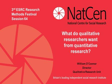 William O'Connor Director Qualitative Research Unit 3 rd ESRC Research Methods Festival Session 64 What do qualitative researchers want from quantitative.