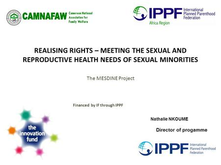 REALISING RIGHTS – MEETING THE SEXUAL AND REPRODUCTIVE HEALTH NEEDS OF SEXUAL MINORITIES The MESDINE Project Financed by IF through IPPF Nathalie NKOUME.