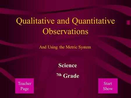 Qualitative and Quantitative Observations Science 7th Grade And Using the Metric System Teacher Page Start Show.