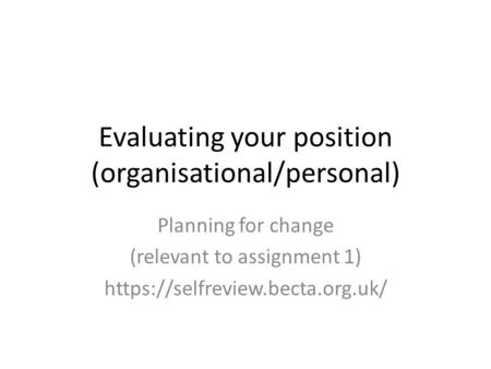 Evaluating your position (organisational/personal) Planning for change (relevant to assignment 1) https://selfreview.becta.org.uk/