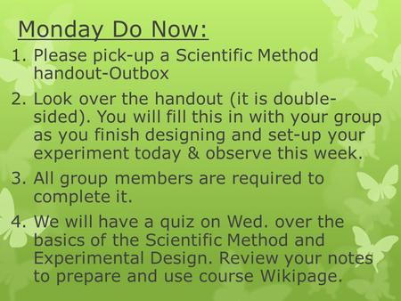1.Please pick-up a Scientific Method handout-Outbox 2.Look over the handout (it is double- sided). You will fill this in with your group as you finish.