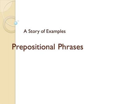 Prepositional Phrases A Story of Examples. Prepositions and Phrases A phrase is a group of words that does not have both a subject and a verb. preposition.