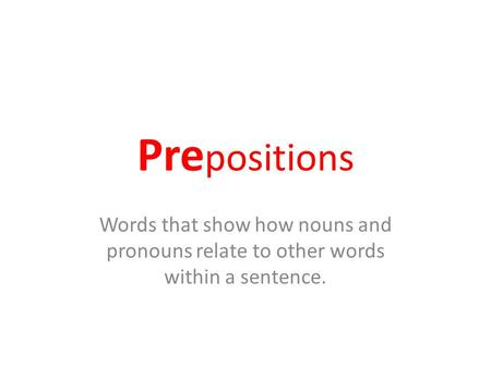 Pre positions Words that show how nouns and pronouns relate to other words within a sentence.