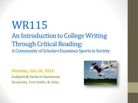 WR115 An Introduction to College Writing Through Critical Reading: A Community of Scholars Examines Sports in Society Monday, July 16, 2012 Subjects &