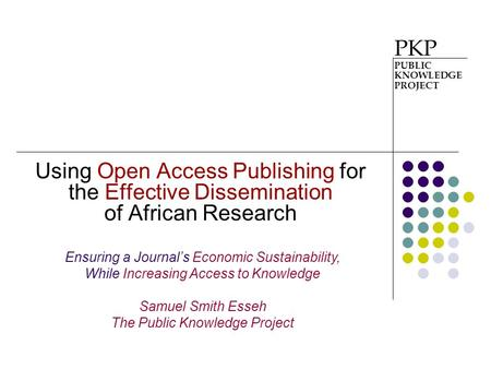 Using Open Access Publishing for the Effective Dissemination of African Research PKP PUBLIC KNOWLEDGE PROJECT Ensuring a Journal's Economic Sustainability,