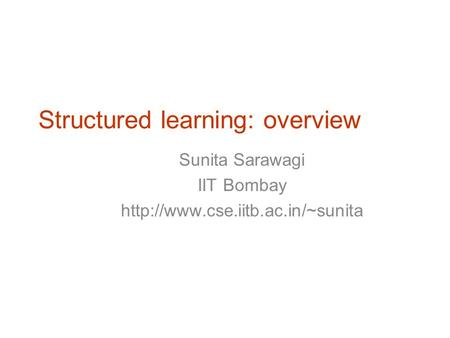 Structured learning: overview Sunita Sarawagi IIT Bombay  TexPoint fonts used in EMF. Read the TexPoint manual before.