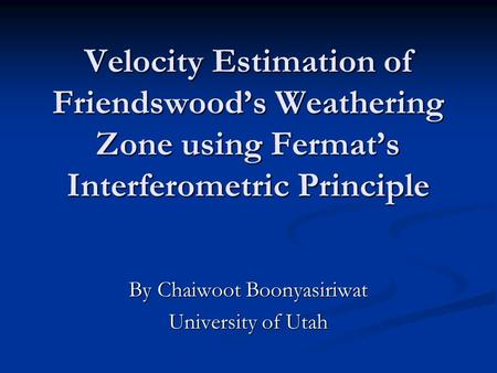 Velocity Estimation of Friendswood's Weathering Zone using Fermat's Interferometric Principle By Chaiwoot Boonyasiriwat University of Utah.