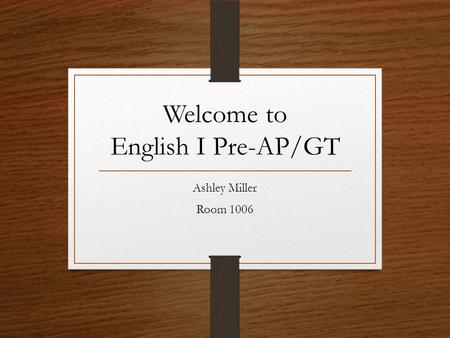 Welcome to English I Pre-AP/GT Ashley Miller Room 1006.