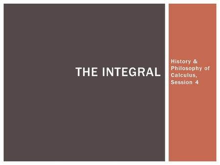 History & Philosophy of Calculus, Session 4 THE INTEGRAL.