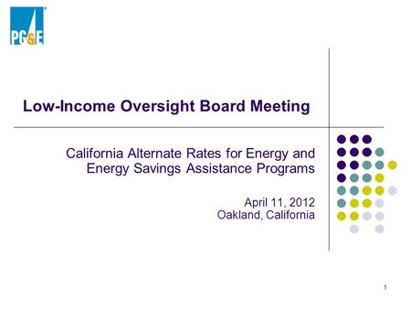 Low-Income Oversight Board Meeting California Alternate Rates for Energy and Energy Savings Assistance Programs April 11, 2012 Oakland, California 1.