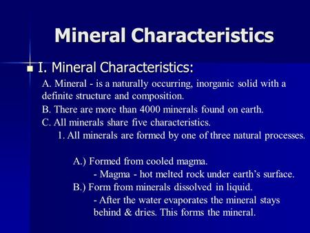 Mineral Characteristics I. Mineral Characteristics: I. Mineral Characteristics: A. Mineral - is a naturally occurring, inorganic solid with a definite.