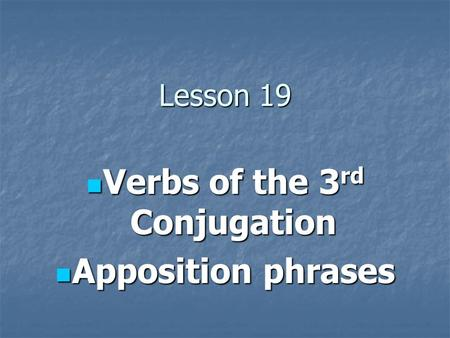 Lesson 19 Verbs of the 3 rd Conjugation Verbs of the 3 rd Conjugation Apposition phrases Apposition phrases.