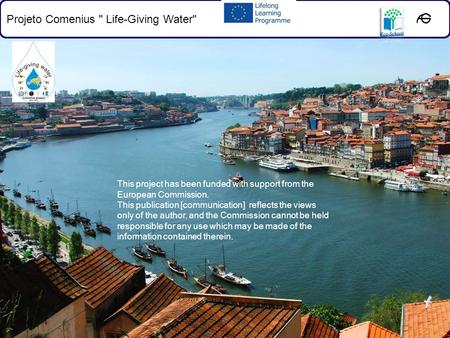 Projeto Comenius  Life-Giving Water This project has been funded with support from the European Commission. This publication [communication] reflects.