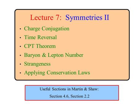 Lecture 7: Symmetries II Charge Conjugation Time Reversal CPT Theorem Baryon & Lepton Number Strangeness Applying Conservation Laws Section 4.6, Section.