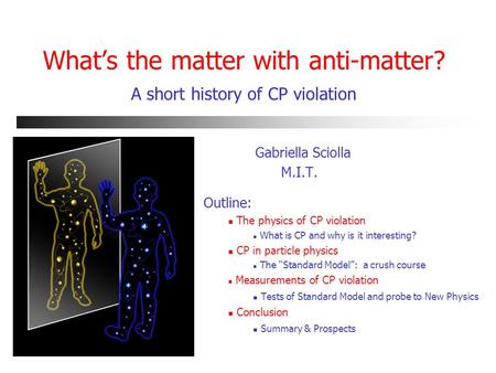 What's the matter with anti-matter? A short history of CP violation Gabriella Sciolla M.I.T. Outline: The physics of CP violation What is CP and why is.