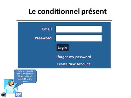Le conditionnel présent Hello my name is Sofie. Welcome to Mme. Le Blanc's grade 10 online lesson.