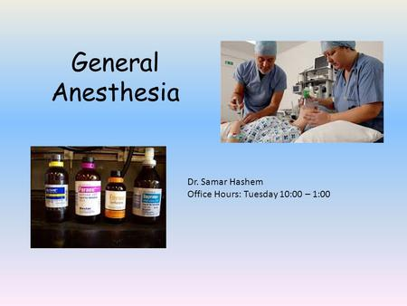 General Anesthesia Dr. Samar Hashem Office Hours: Tuesday 10:00 – 1:00.