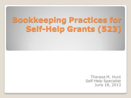 Bookkeeping Practices for Self-Help Grants (523) Theresa M. Hunt Self-Help Specialist June 18, 2013.