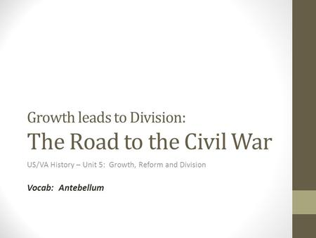 Growth leads to Division: The Road to the Civil War US/VA History – Unit 5: Growth, Reform and Division Vocab: Antebellum.