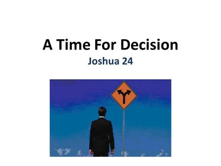 A Time For Decision Joshua 24.  C hoice 14-18 cp. Mt 6:24 You cannot serve God and _________ Serve the Lord Make up your mind today My family and I choose.