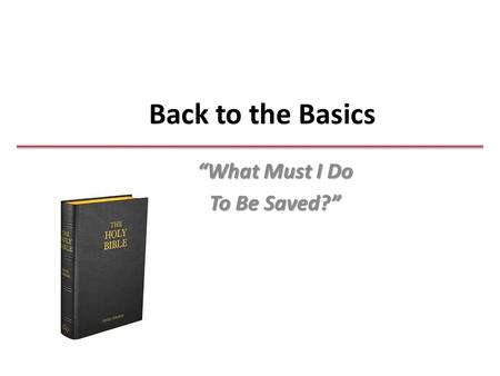 "Back to the Basics ""What Must I Do To Be Saved?""."