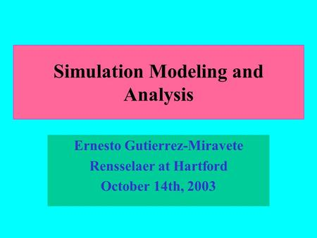 Simulation Modeling and Analysis Ernesto Gutierrez-Miravete Rensselaer at Hartford October 14th, 2003.