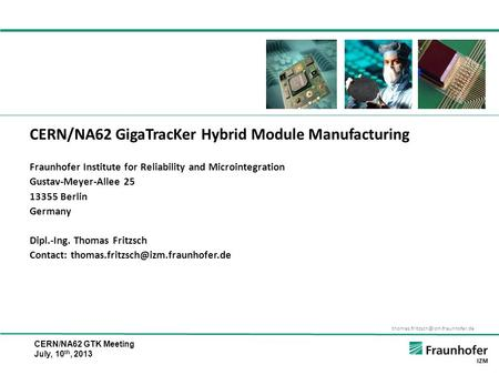 CERN/NA62 GTK Meeting July, 10 th, 2013 CERN/NA62 GigaTracKer Hybrid Module <strong>Manufacturing</strong> Fraunhofer Institute for Reliability.