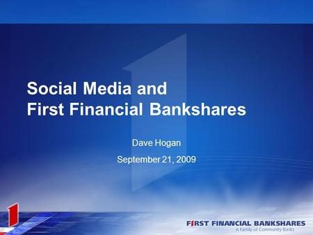 Social Media and First Financial Bankshares Dave Hogan September 21, 2009.