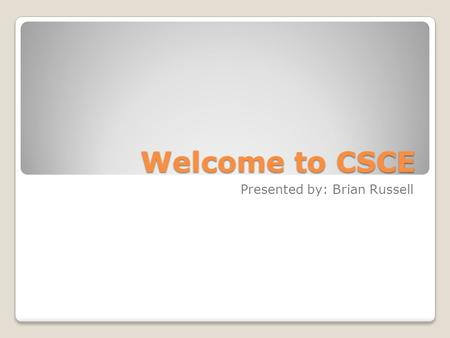 Welcome to CSCE Presented by: Brian Russell. Computer Science Interested in making computer programs called software. Interested in making programs and.