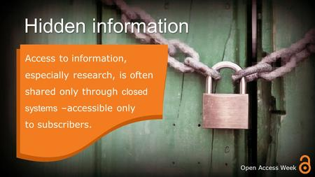 Hidden information. Access to information, especially research, is often shared only through closed systems –accessible only to subscribers. Open Access.